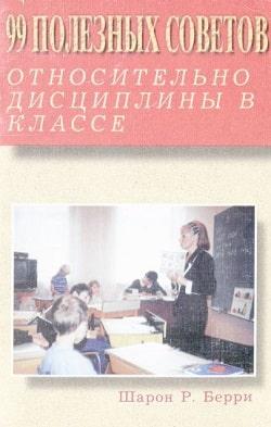 99 ПОЛЕЗНЫХ СОВЕТОВ ОТНОСИТЕЛЬНО ДИСЦИПЛИНЫ В КЛАССЕ. Шарон Р. Беpри