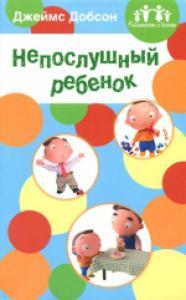 НЕПОСЛУШНЫЙ РЕБЁНОК. Джеймс Добсон