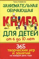 ЗАНИМАТЕЛЬНАЯ ОБУЧАЮЩАЯ КНИГА ДЛЯ ДЕТЕЙ от 6 до 10 лет. 365 творческих игр и занятий на каждый день. Триш Каффнер