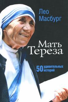 МАТЬ ТЕРЕЗА. 50 удивительных историй. Лео Масбург
