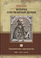 ИСТОРИЯ ХРИСТИАНСКОЙ ЦЕРКВИ том 6. Средневековое христианство. Филипп Шафф