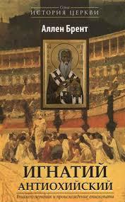 ИГНАТИЙ АНТИОХИЙСКИЙ. Епископ-мученик и происхождение епископата. Аллен Брент