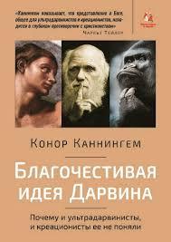 БЛАГОЧЕСТИВАЯ ИДЕЯ ДАРВИНА. Почему ультрадарвинисты, и креационисты её не поняли. Конор Каннингем