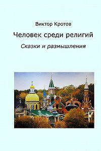 ЧЕЛОВЕК СРЕДИ РЕЛИГИЙ. Сказки и размышления. Виктор Кротов
