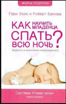 """КАК НАУЧИТЬ МЛАДЕНЦА СПАТЬ ВСЮ НОЧЬ. Мудрость в воспитании новорожденного. Система """"Тихая ночь"""". Гари Эззо, Роберт Бакнам"""